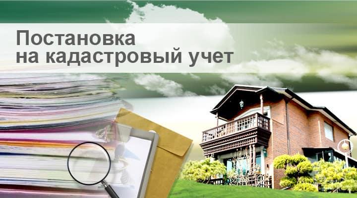 Нюансы процедуры постановки на кадастровый учет объекта недвижимости