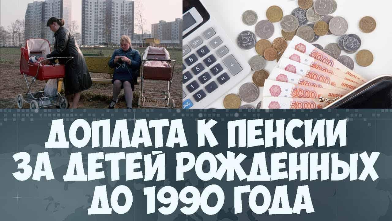 Кому положена доплата к пенсии за детей рожденных до 1990 года